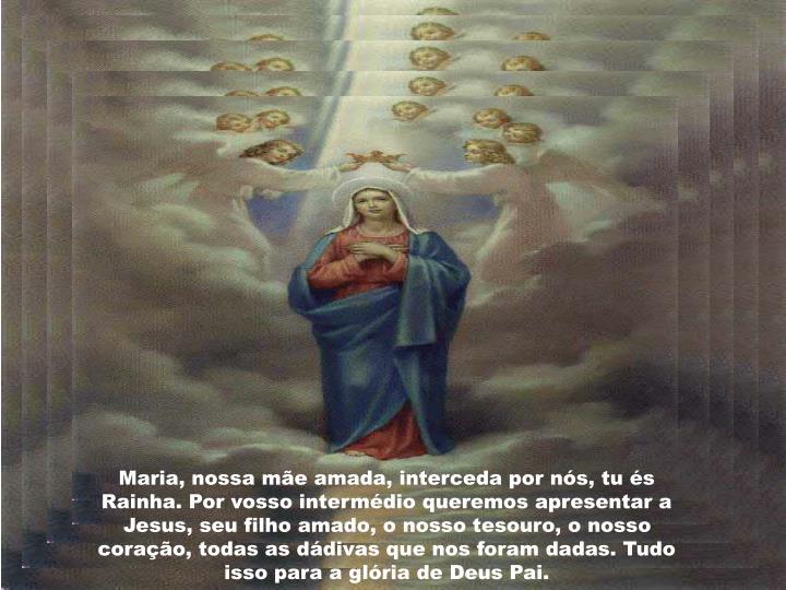 Maria, nossa mãe amada, interceda por nós, tu és Rainha. Por vosso intermédio queremos apresentar a Jesus, seu filho amado, o nosso tesouro, o nosso coração, todas as dádivas que nos foram dadas. Tudo isso para a glória de Deus Pai.