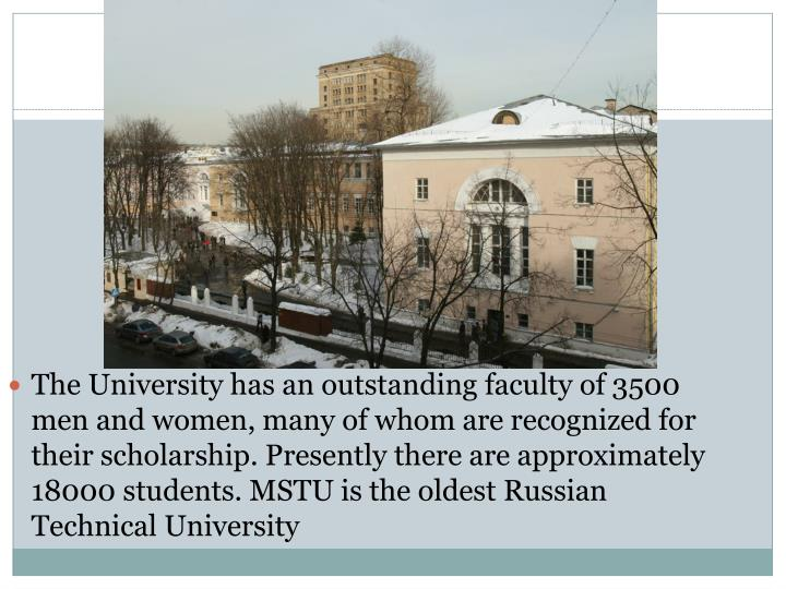 The University has an outstanding faculty of 3500 men and women, many of whom are recognized for their scholarship. Presently there are approximately 18000 students. MSTU is the oldest Russian Technical University