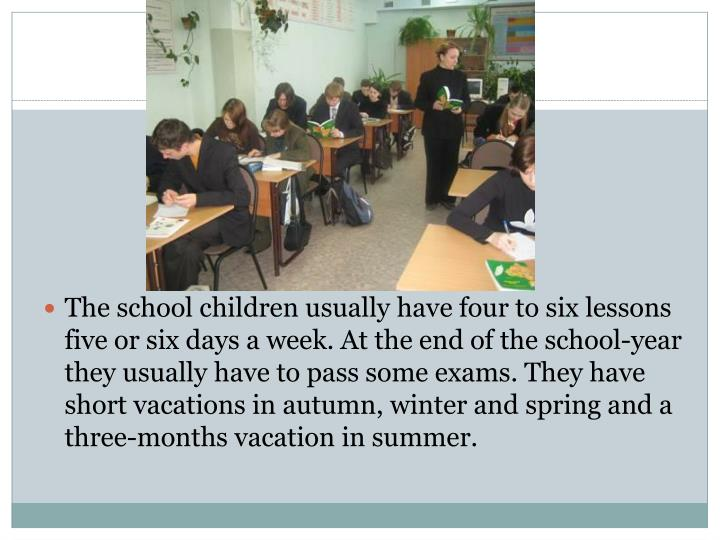 The school children usually have four to six lessons five or six days a week. At the end of the school-year they usually have to pass some exams. They have short vacations in autumn, winter and spring and a three-months vacation in summer.