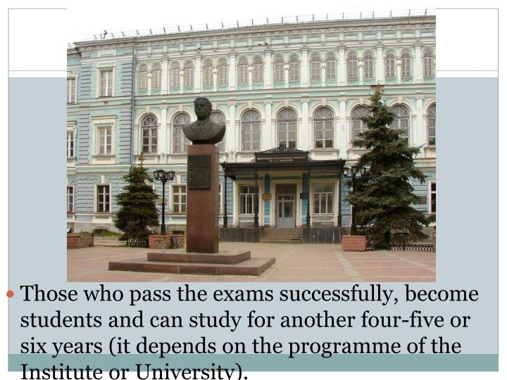 Those who pass the exams successfully, become students and can study for another four-five or six years (it depends on the programme of the Institute or University).