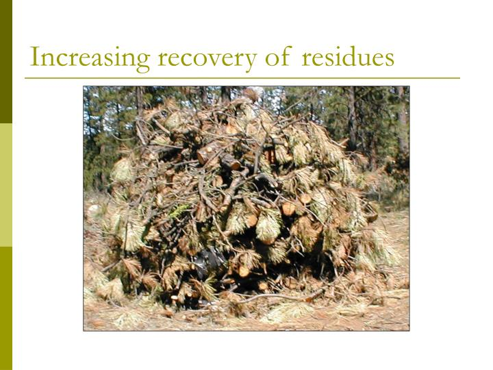 Increasing recovery of residues