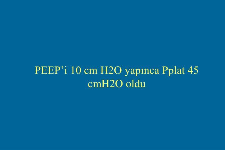 PEEP'i 10 cm H2O yapınca Pplat 45 cmH2O oldu