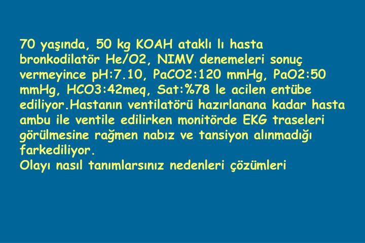 70 yaşında, 50 kg KOAH ataklı lı hasta bronkodilatör He/O2, NIMV denemeleri sonuç vermeyince pH:7.10, PaCO2:120 mmHg, PaO2:50 mmHg, HCO3:42meq, Sat:%78 le acilen entübe ediliyor.Hastanın ventilatörü hazırlanana kadar hasta ambu ile ventile edilirken monitörde EKG traseleri görülmesine rağmen nabız ve tansiyon alınmadığı farkediliyor.