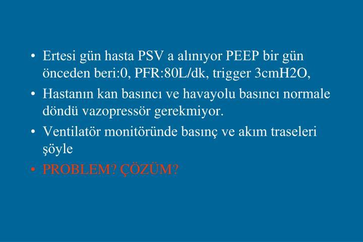 Ertesi gün hasta PSV a alınıyor PEEP bir gün önceden beri:0, PFR:80L/dk, trigger 3cmH2O,