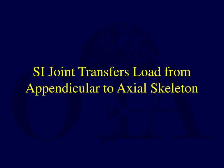 SI Joint Transfers Load from Appendicular to Axial Skeleton