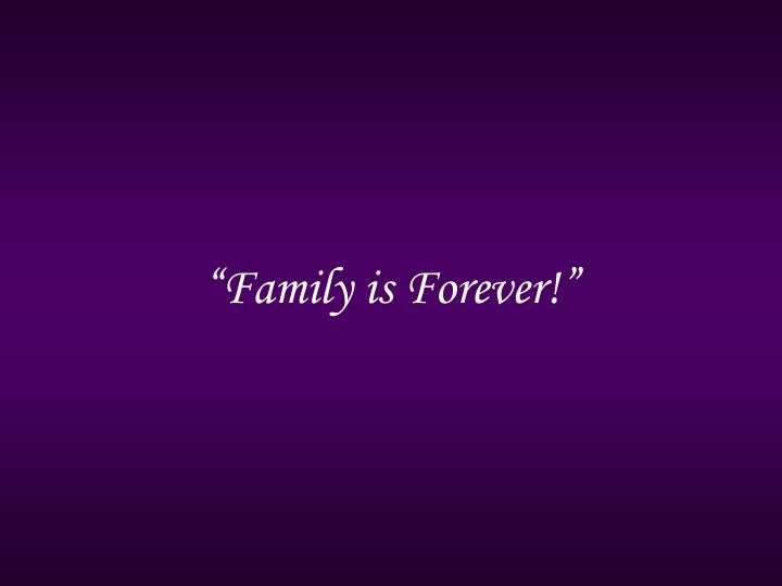 """Family is Forever!"""
