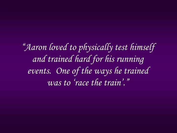 """Aaron loved to physically test himself and trained hard for his running events.  One of the ways he trained was to 'race the train'."""