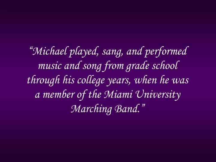 """Michael played, sang, and performed music and song from grade school through his college years, when he was a member of the Miami University Marching Band."""