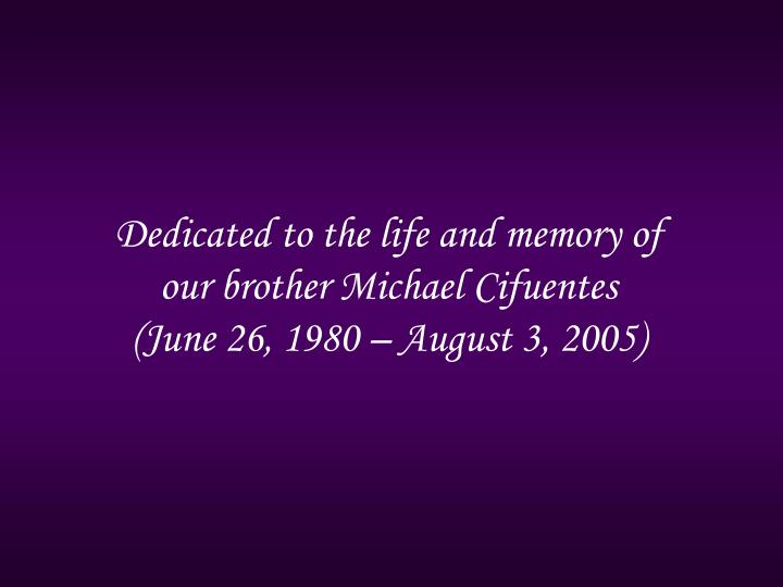 Dedicated to the life and memory of our brother Michael Cifuentes