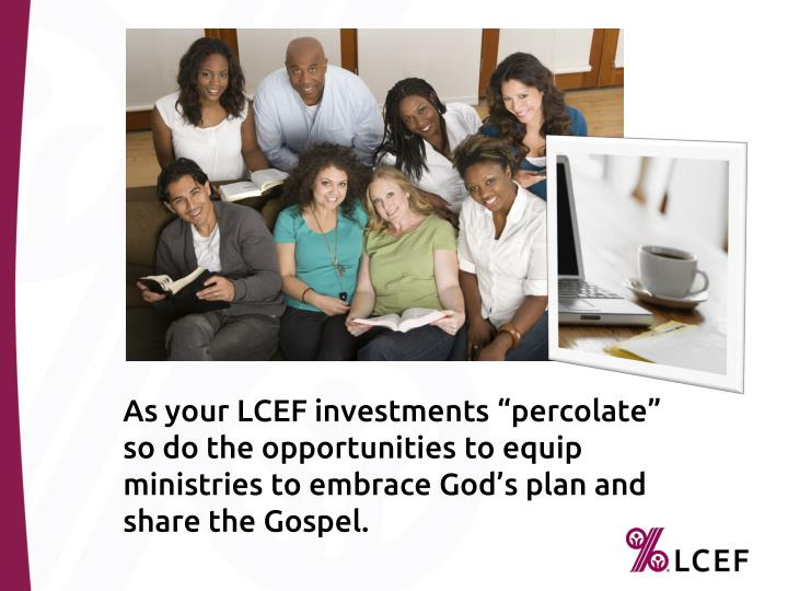 As your LCEF investments percolate so do the opportunities to equip ministries to embrace Gods plan and share the Gospel.