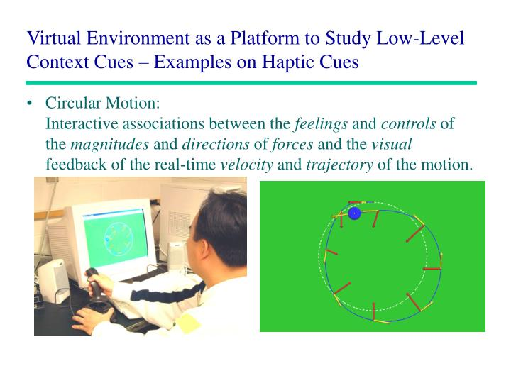 Virtual environment as a platform to study low level context cues examples on haptic cues