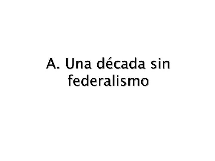 A. Una década sin federalismo