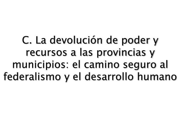 C. La devolución de poder y recursos a las provincias y municipios: el camino seguro al federalismo y el desarrollo humano