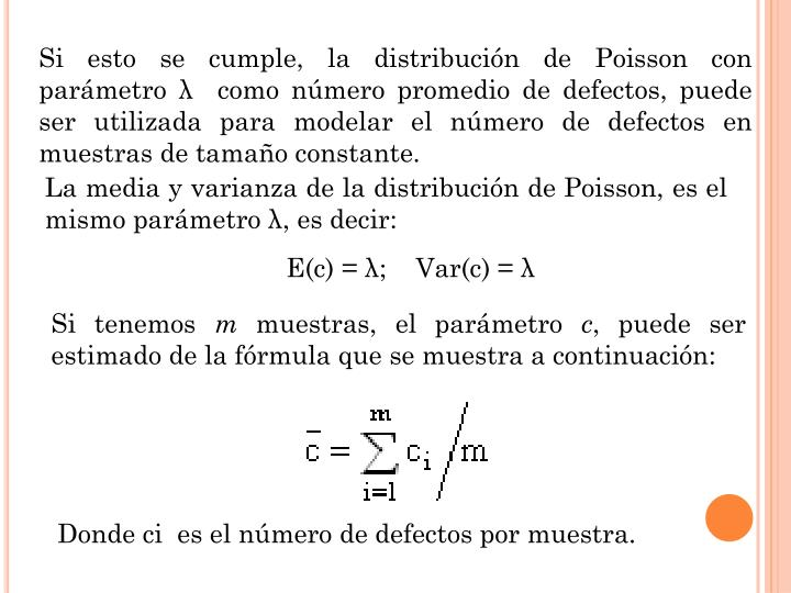 Si esto se cumple, la distribución de Poisson con parámetro λ como número promedio de defectos, puede ser utilizada para modelar el número de defectos en muestras de tamaño constante.