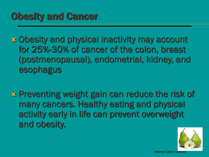 Obesity and physical inactivity may account for 25%-30% of cancer of the colon, breast (postmenopausal), endometrial, kidney, and esophagus