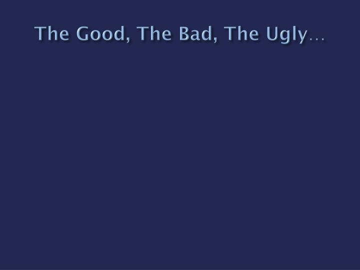 The Good, The Bad, The Ugly…