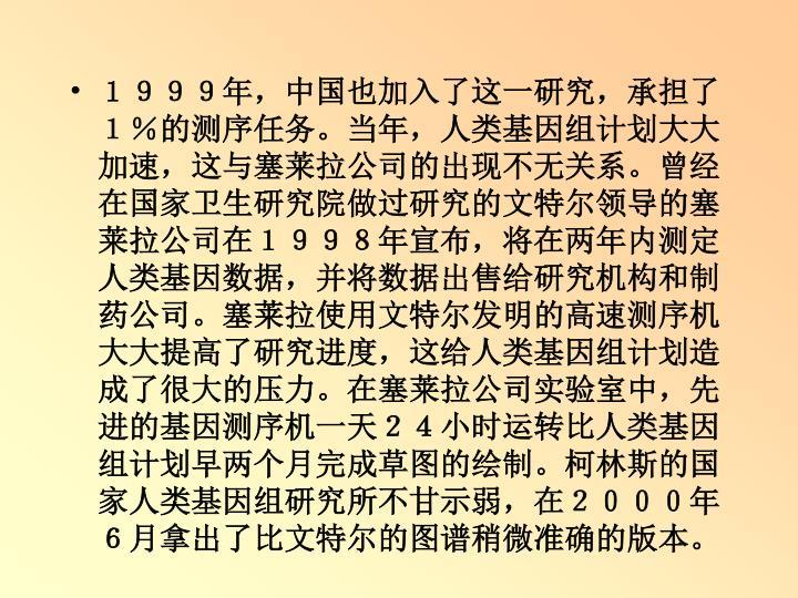 1999年,中国也加入了这一研究,承担了1%的测序任务。当年,人类基因组计划大大加速,这与塞莱拉公司的出现不无关系。曾经在国家卫生研究院做过研究的文特尔领导的塞莱拉公司在1998年宣布,将在两年内测定人类基因数据,并将数据出售给研究机构和制药公司。塞莱拉使用文特尔发明的高速测序机大大提高了研究进度,这给人类基因组计划造成了很大的压力。在塞莱拉公司实验室中,先进的基因测序机一天24小时运转比人类基因组计划早两个月完成草图的绘制。柯林斯的国家人类基因组研究所不甘示弱,在2000年6月拿出了比文特尔的图谱稍微准确的版本。