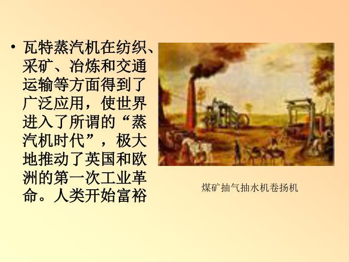 瓦特蒸汽机在纺织、采矿、冶炼和交通运输等方面得到了广泛应用,使世界进入了所谓的