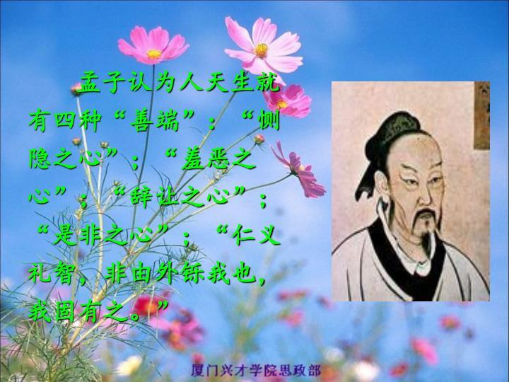 """孟子认为人天生就有四种""""善端"""":""""恻隐之心"""";""""羞恶之心"""";""""辞让之心"""";""""是非之心"""";""""仁义礼智,非由外铄我也,我固有之。"""""""
