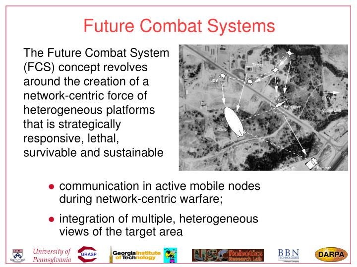 The Future Combat System (FCS) concept revolves around the creation of a network-centric force of heterogeneous platforms that is strategically responsive, lethal, survivable and sustainable