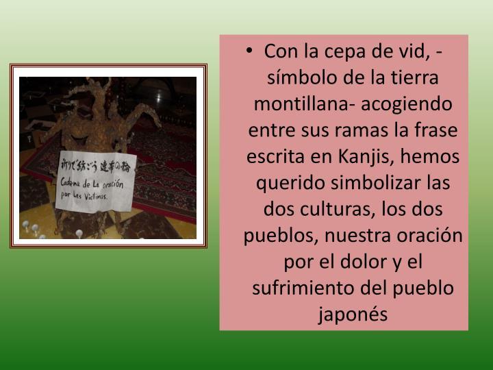 Con la cepa de vid, -símbolo de la tierra montillana- acogiendo entre sus ramas la frase escrita en Kanjis, hemos querido simbolizar las dos culturas, los dos pueblos, nuestra oración por el dolor y el sufrimiento del pueblo japonés