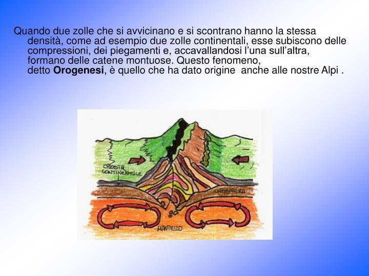 Quando due zolle che si avvicinano e si scontrano hanno la stessa densità, come ad esempio due zolle continentali, esse subiscono delle compressioni, dei piegamenti e, accavallandosi l'una sull'altra, formano delle catene montuose. Questo fenomeno,