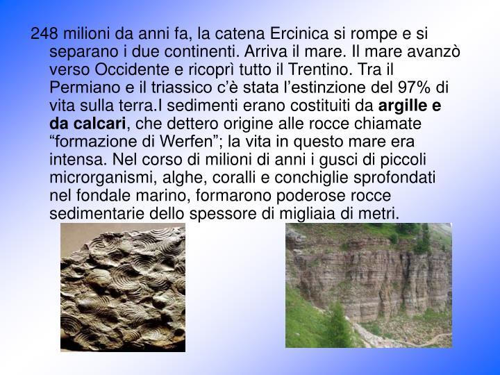 248 milioni da anni fa, la catena Ercinica si rompe e si separano i due continenti. Arriva il mare. Il mare avanzò verso Occidente e ricoprì tutto il Trentino. Tra il Permiano e il triassico c'è stata l'estinzione del 97% di vita sulla terra.I sedimenti erano costituiti da