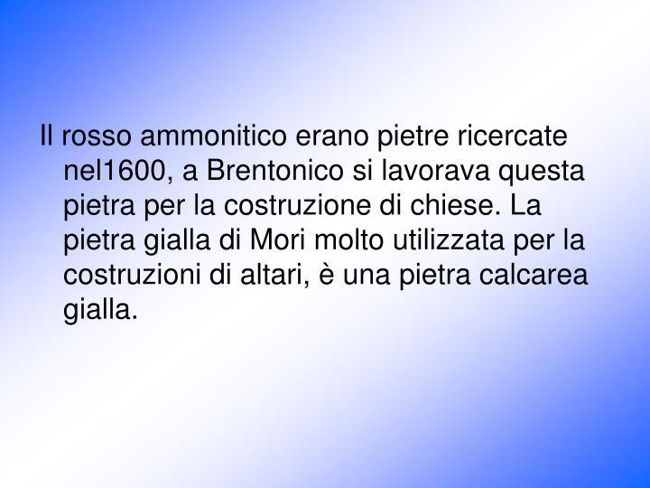 Il rosso ammonitico erano pietre ricercate nel1600, a Brentonico si lavorava questa pietra per la costruzione di chiese. La pietra gialla di Mori molto utilizzata per la costruzioni di altari, è una pietra calcarea gialla.