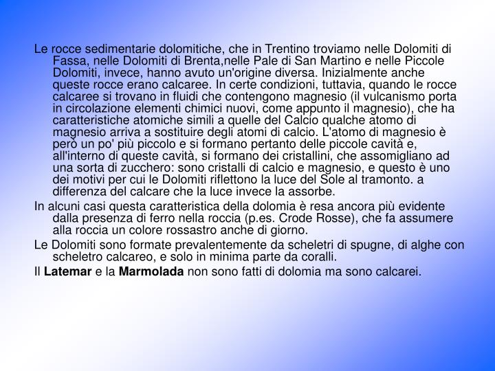 Le rocce sedimentarie dolomitiche, che in Trentino troviamo nelle Dolomiti di Fassa, nelle Dolomiti di Brenta,nelle Pale di San Martino e nelle Piccole Dolomiti, invece, hanno avuto un'origine diversa. Inizialmente anche queste rocce erano calcaree. In certe condizioni, tuttavia, quando le rocce calcaree si trovano in fluidi che contengono magnesio (il vulcanismo porta in circolazione elementi chimici nuovi, come appunto il magnesio), che ha caratteristiche atomiche simili a quelle del Calcio qualche atomo di magnesio arriva a sostituire degli atomi di calcio. L'atomo di magnesio è però un po' più piccolo e si formano pertanto delle piccole cavità e, all'interno di queste cavità, si formano dei cristallini, che assomigliano ad una sorta di zucchero: sono cristalli di calcio e magnesio, e questo è uno dei motivi per cui le Dolomiti riflettono la luce del Sole al tramonto. a differenza del calcare che la luce invece la assorbe.