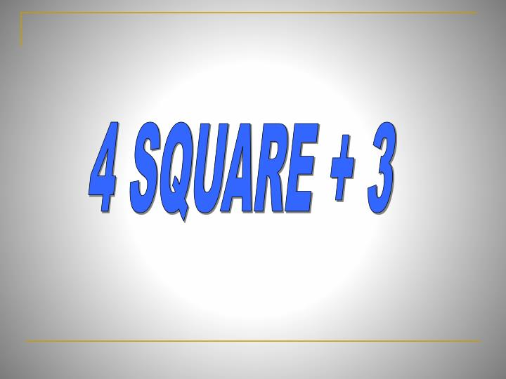 4 SQUARE + 3