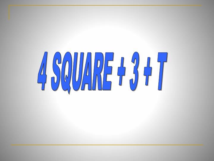 4 SQUARE + 3 + T