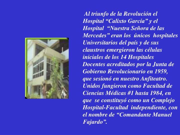 """Al triunfo de la Revolución el  Hospital """"Calixto García"""" y el Hospital  """"Nuestra Señora de las Mercedes"""" eran los  únicos  hospitales Universitarios del país y"""