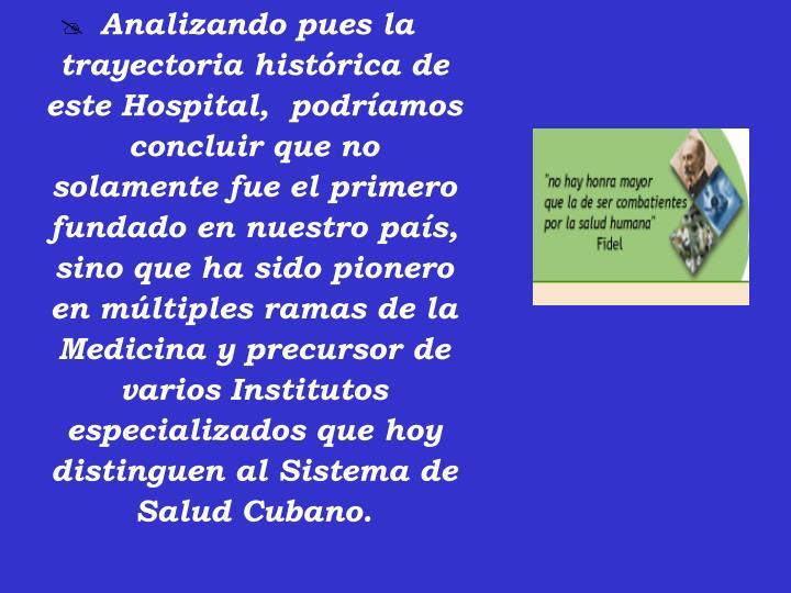 Analizando pues la trayectoria histórica de este Hospital,  podríamos concluir que no solamente fue el primero fundado en nuestro país, sino que ha sido pionero en múltiples ramas de la Medicina y precursor de varios Institutos especializados que hoy distinguen al Sistema de Salud Cubano.