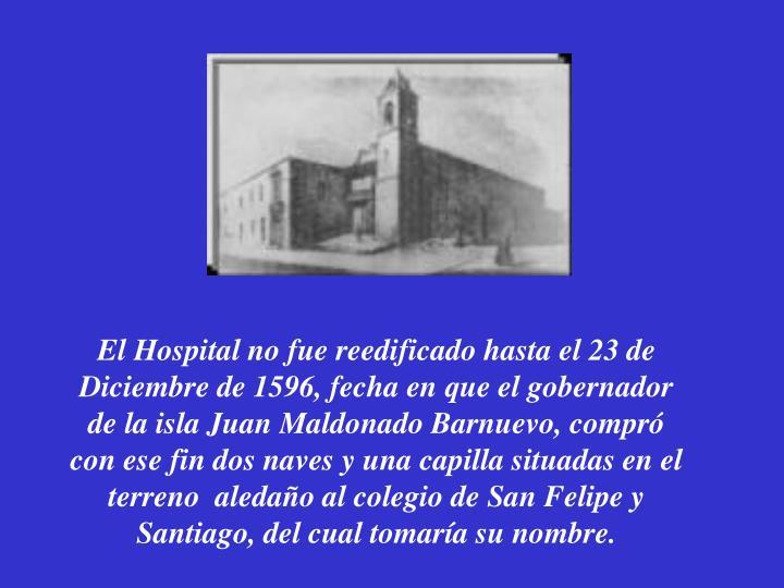 El Hospital no fue reedificado hasta el 23 de Diciembre de 1596, fecha en que el gobernador de la isla Juan Maldonado Barnuevo, compró con ese fin dos naves y una capilla situadas en el terreno  aledaño al colegio de San Felipe y Santiago, del cual tomaría su nombre.