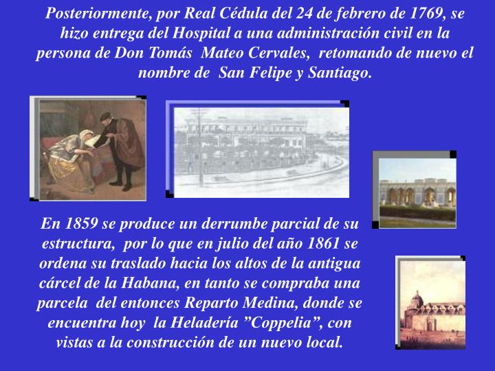 Posteriormente, por Real Cédula del 24 de febrero de 1769, se hizo entrega del Hospital a una administración civil en la persona de Don Tomás  Mateo Cervales,  retomando de nuevo el nombre de  San Felipe y Santiago.