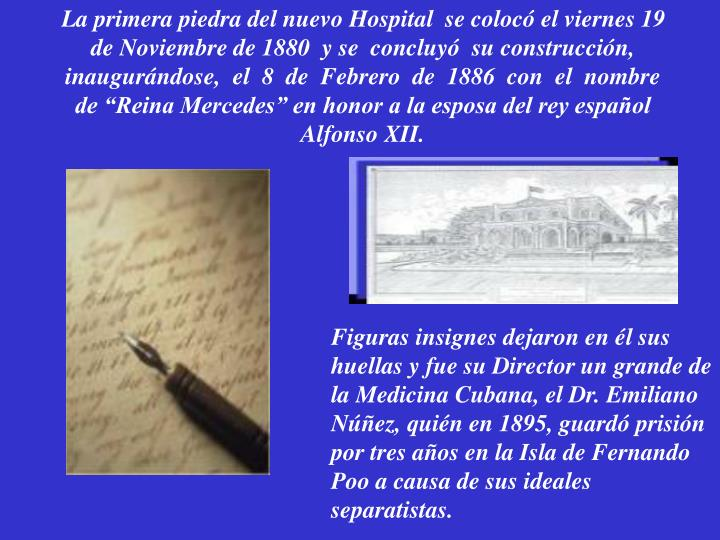 """La primera piedra del nuevo Hospital  se colocó el viernes 19 de Noviembre de 1880  y se  concluyó  su construcción, inaugurándose,  el  8  de  Febrero  de  1886  con  el  nombre de """"Reina Mercedes"""" en honor a la esposa del rey español Alfonso XII."""