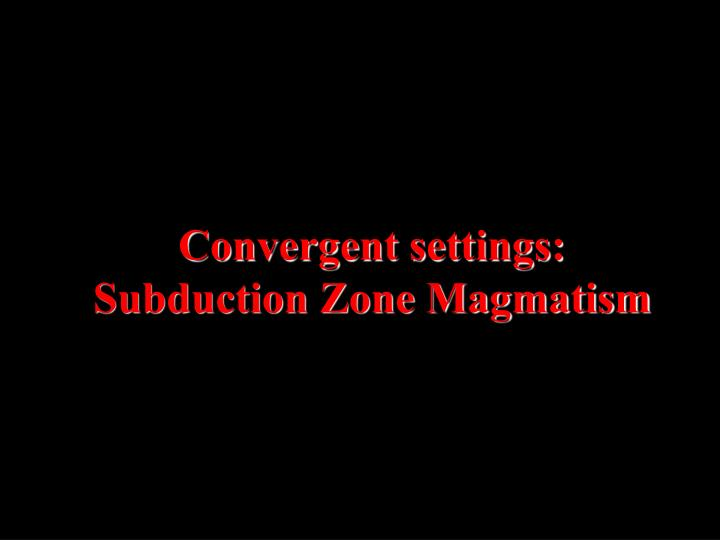 Convergent settings:  Subduction Zone Magmatism