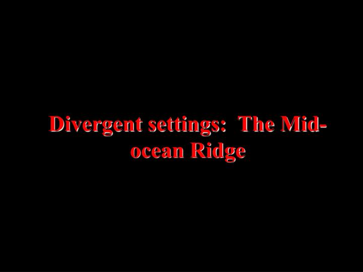Divergent settings:  The Mid-ocean Ridge