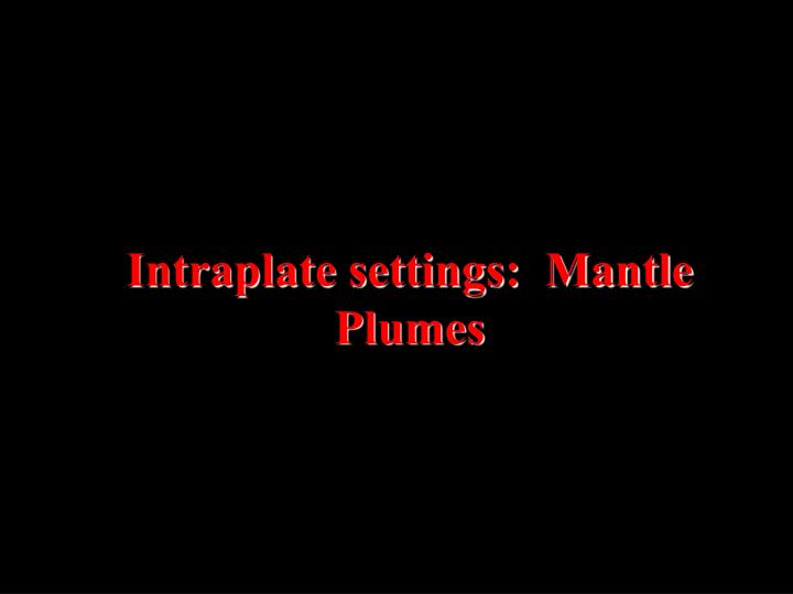 Intraplate settings:  Mantle Plumes