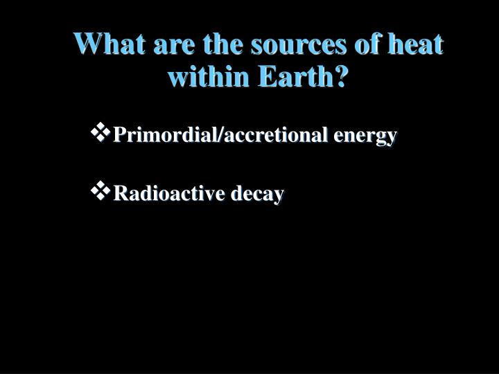 What are the sources of heat within Earth?