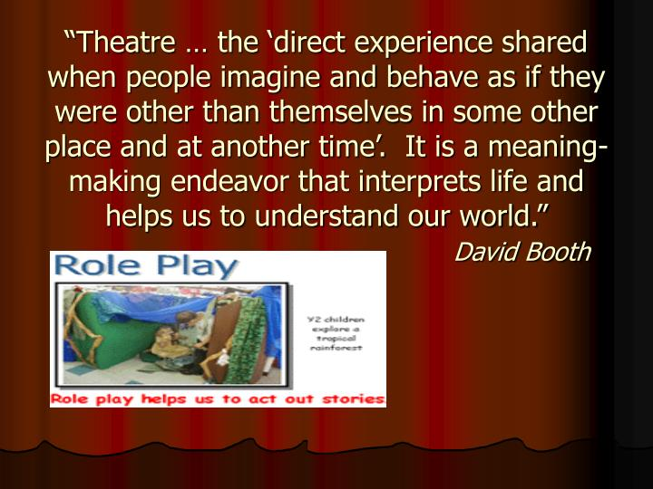 """Theatre … the 'direct experience shared when people imagine and behave as if they were other than themselves in some other place and at another time'.  It is a meaning- making endeavor that interprets life and helps us to understand our world."""
