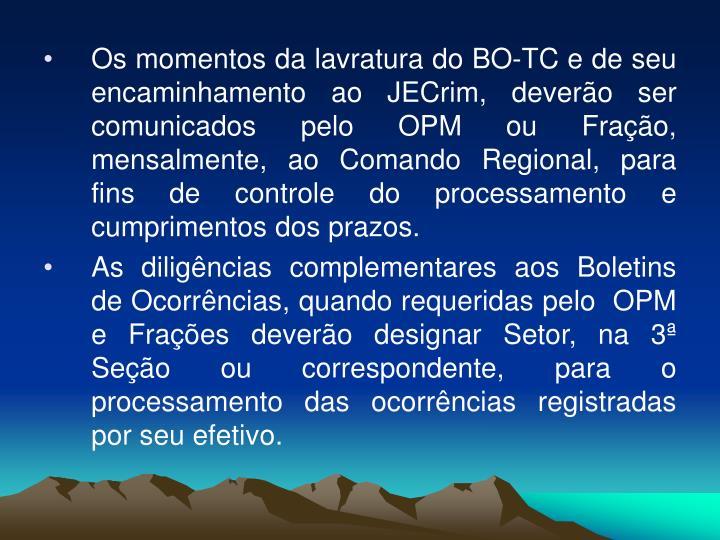 Os momentos da lavratura do BO-TC e de seu encaminhamento ao JECrim, deverão ser comunicados pelo OPM ou Fração, mensalmente, ao Comando Regional, para fins de controle do processamento e cumprimentos dos prazos.