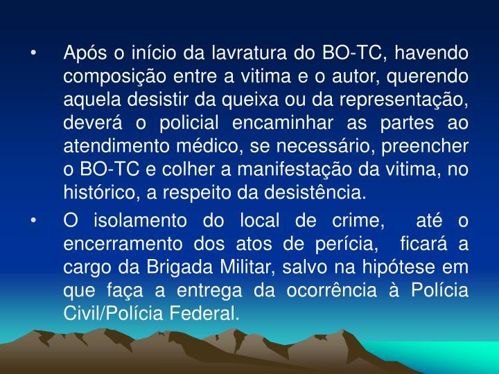 Após o início da lavratura do BO-TC, havendo composição entre a vitima e o autor, querendo aquela desistir da queixa ou da representação, deverá o policial encaminhar as partes ao atendimento médico, se necessário, preencher o BO-TC e colher a manifestação da vitima, no histórico, a respeito da desistência.