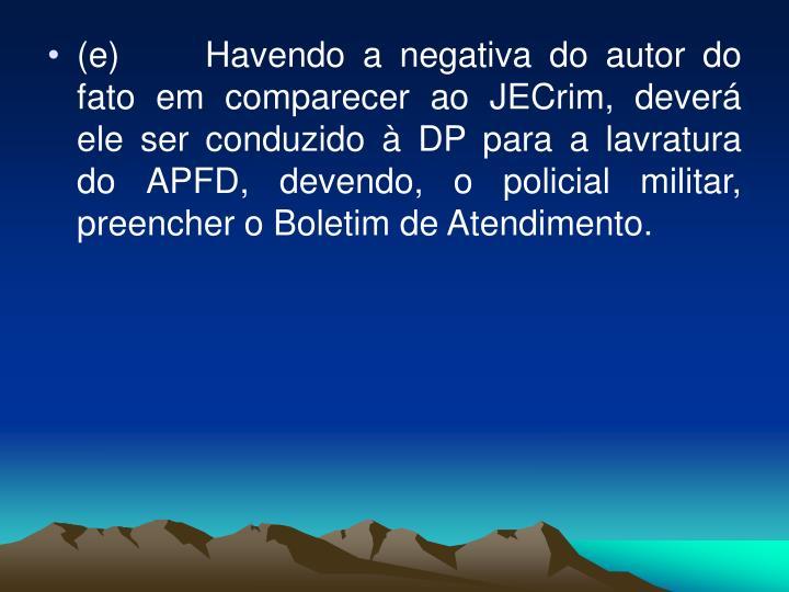 (e) Havendo a negativa do autor do fato em comparecer ao JECrim, deverá ele ser conduzido à DP para a lavratura do APFD, devendo, o policial militar, preencher o Boletim de Atendimento.