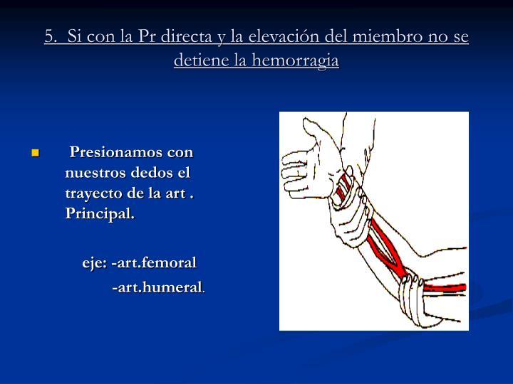 5.  Si con la Pr directa y la elevacin del miembro no se detiene la hemorragia