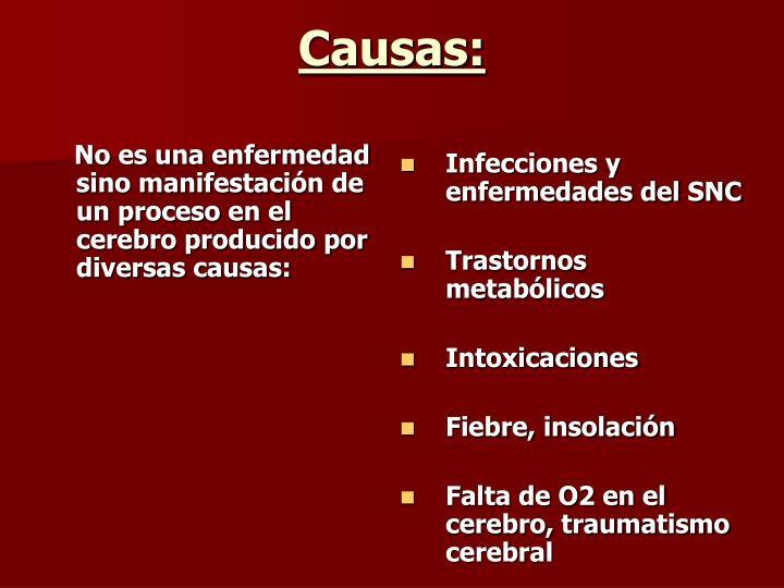 No es una enfermedad sino manifestacin de un proceso en el cerebro producido por diversas causas: