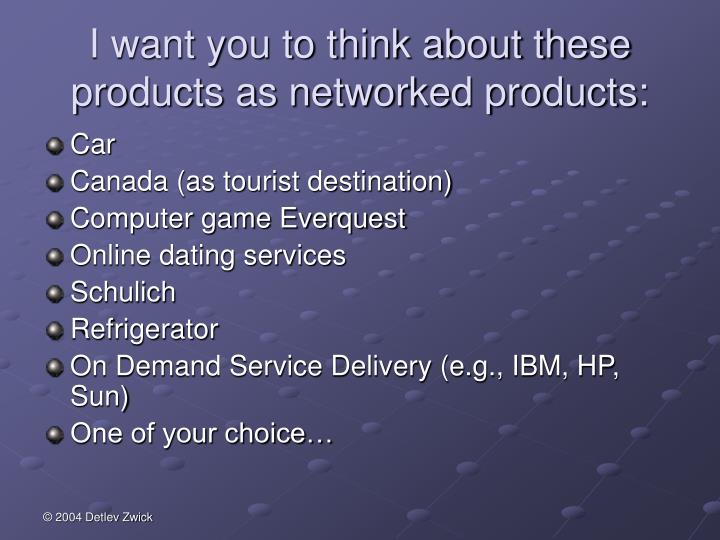 I want you to think about these products as networked products:
