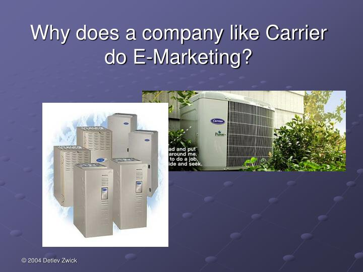 Why does a company like Carrier do E-Marketing?