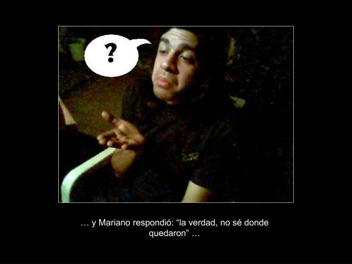 """… y Mariano respondió: """"la verdad, no sé donde quedaron"""" …"""