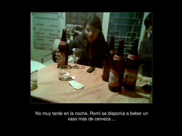 No muy tarde en la noche, Romi se disponía a beber un vaso más de cerveza ...